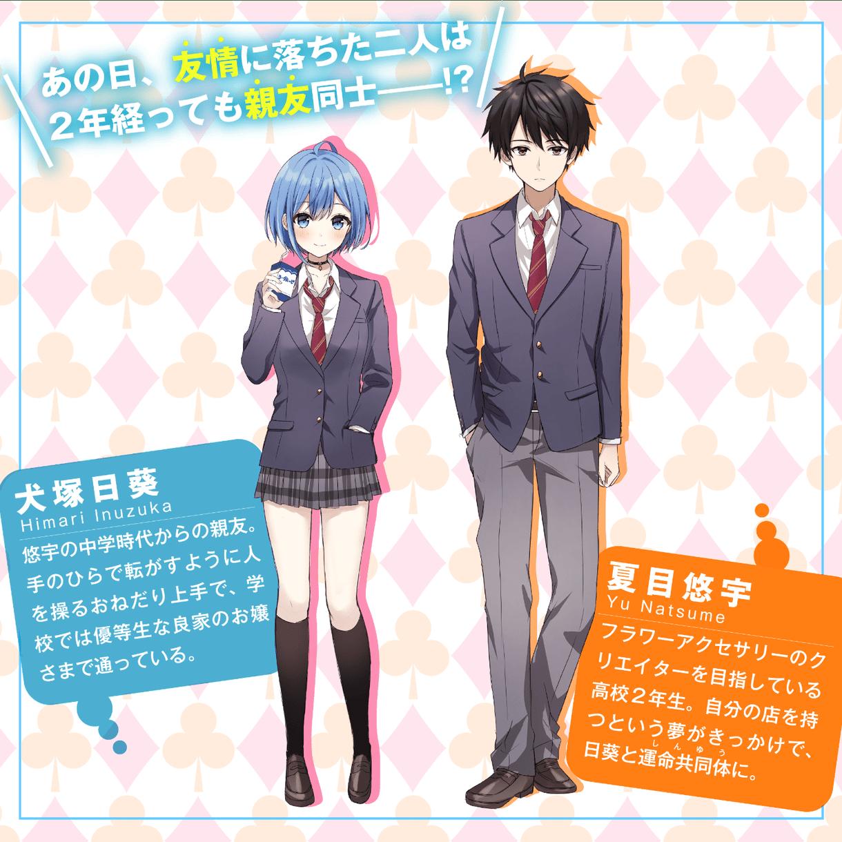 夏目悠宇/Yu Natsume 「あっ」 フラワーアクセサリーのクリエイターを目指している高校2年生。自分の店を持つという夢がきっかけで、日葵と運命共同体に。犬塚日葵/Himari Inuzuka 「いつもアタシの悠宇と遊んでくれてありがとねー?」 悠宇の中学時代からの親友。手のひらで転がすように人を操るおねだり上手で、学校では優等生な良家のお嬢さまで通っている。